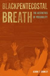 Blackpentecostal Breath: The Aesthetics of Possibility
